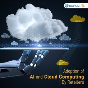 Adoption of AI and Cloud Computing by retailers to advance their Businesses